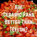 are ceramic pans better than teflon